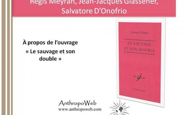 """Régis Meyran, Jean-Jacques Glassener, Salvatore D'Onofrio à propos de l'ouvrage : """"Le sauvage et son double"""""""